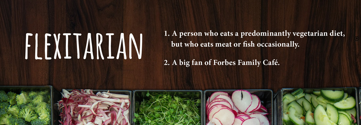 Flexitarian: 1. A person who eats a predominantly vegetarian diet, but who eats meat or fish occasionally. 2. A big fan of Forbes Family Café.