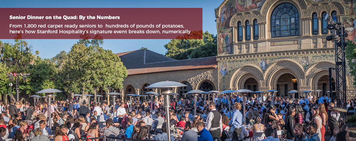 Senior Dinner on the Quad: By the Numbers. From 1,800 red carpet ready seniors to hundreds of pounds of potatoes, here's how Stanford Hospitality's signature event breaks down, numerically